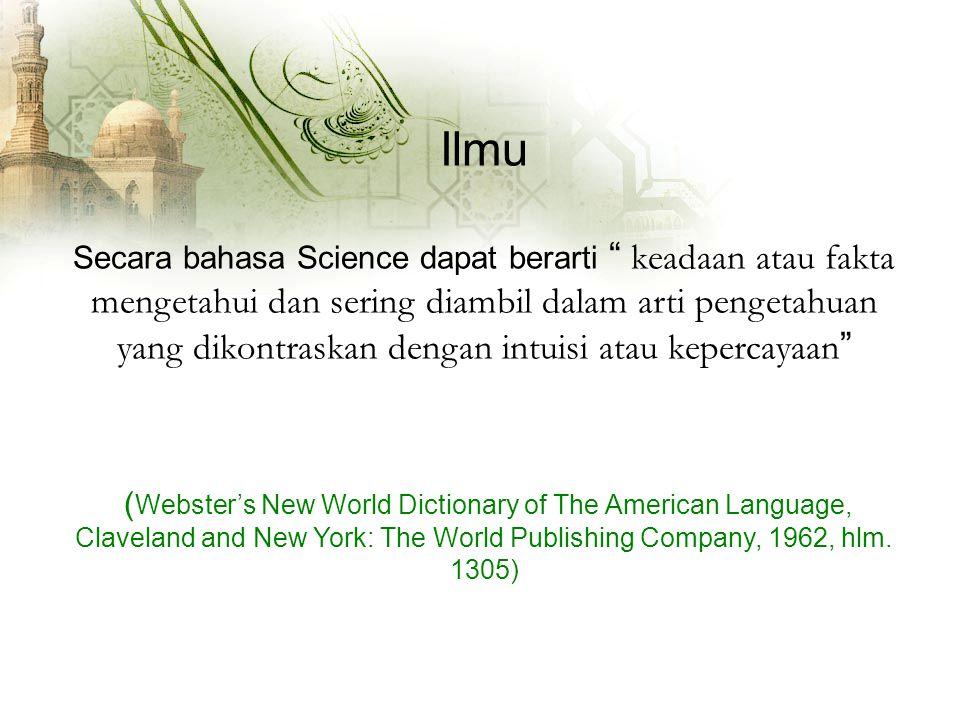 Ilmu Secara bahasa Science dapat berarti keadaan atau fakta mengetahui dan sering diambil dalam arti pengetahuan yang dikontraskan dengan intuisi atau kepercayaan ( Webster's New World Dictionary of The American Language, Claveland and New York: The World Publishing Company, 1962, hlm.