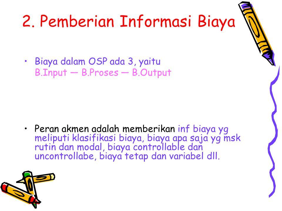 2. Pemberian Informasi Biaya Biaya dalam OSP ada 3, yaitu B.Input — B.Proses — B.Output Peran akmen adalah memberikan inf biaya yg meliputi klasifikas
