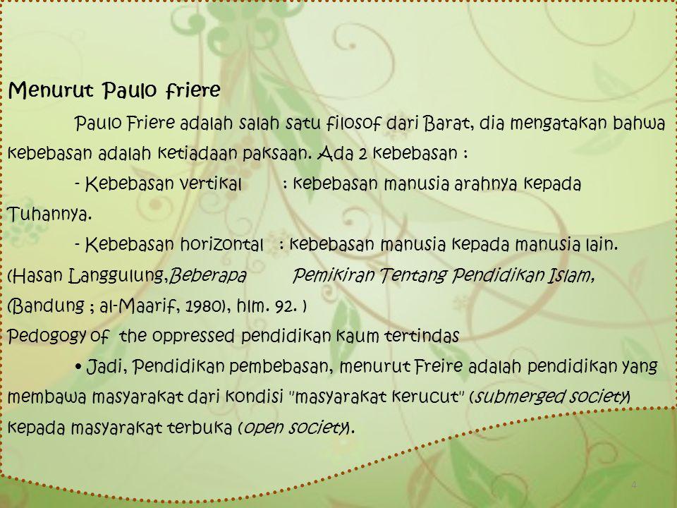 Menurut Paulo friere Paulo Friere adalah salah satu filosof dari Barat, dia mengatakan bahwa kebebasan adalah ketiadaan paksaan. Ada 2 kebebasan : - K