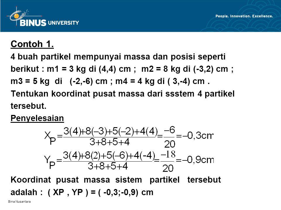 Bina Nusantara Contoh 1. 4 buah partikel mempunyai massa dan posisi seperti berikut : m1 = 3 kg di (4,4) cm ; m2 = 8 kg di (-3,2) cm ; m3 = 5 kg di (-