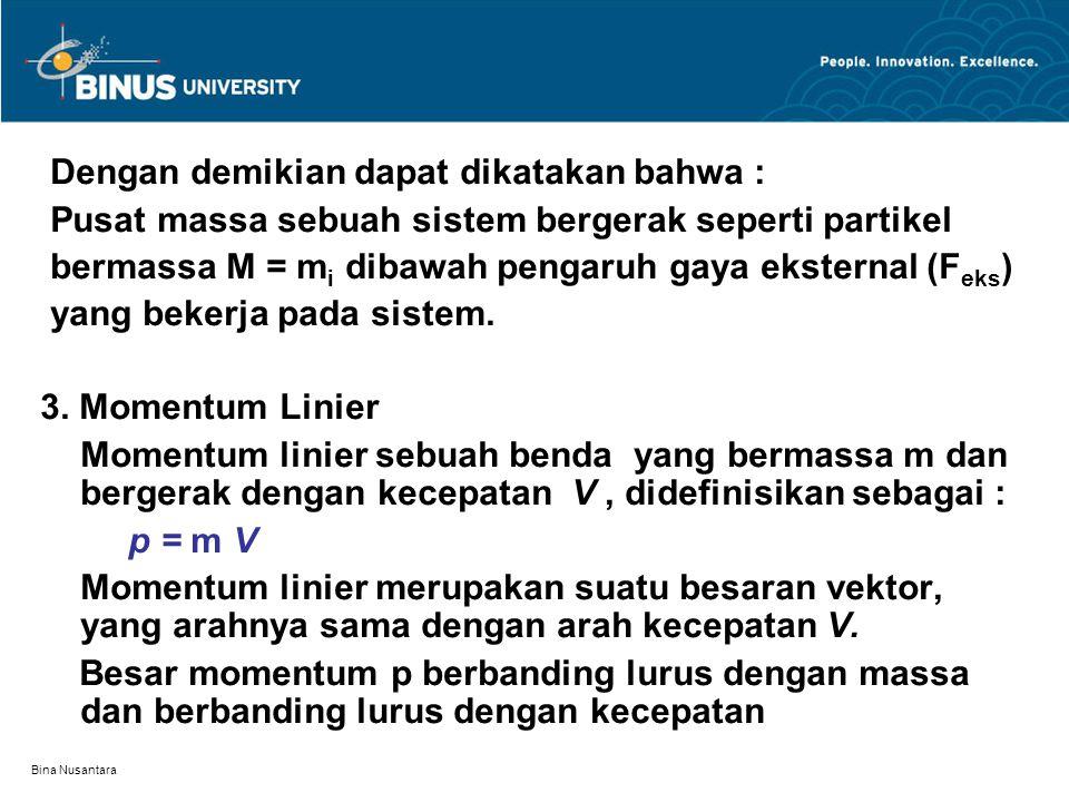 Bina Nusantara Dengan demikian dapat dikatakan bahwa : Pusat massa sebuah sistem bergerak seperti partikel bermassa M = m i dibawah pengaruh gaya ekst