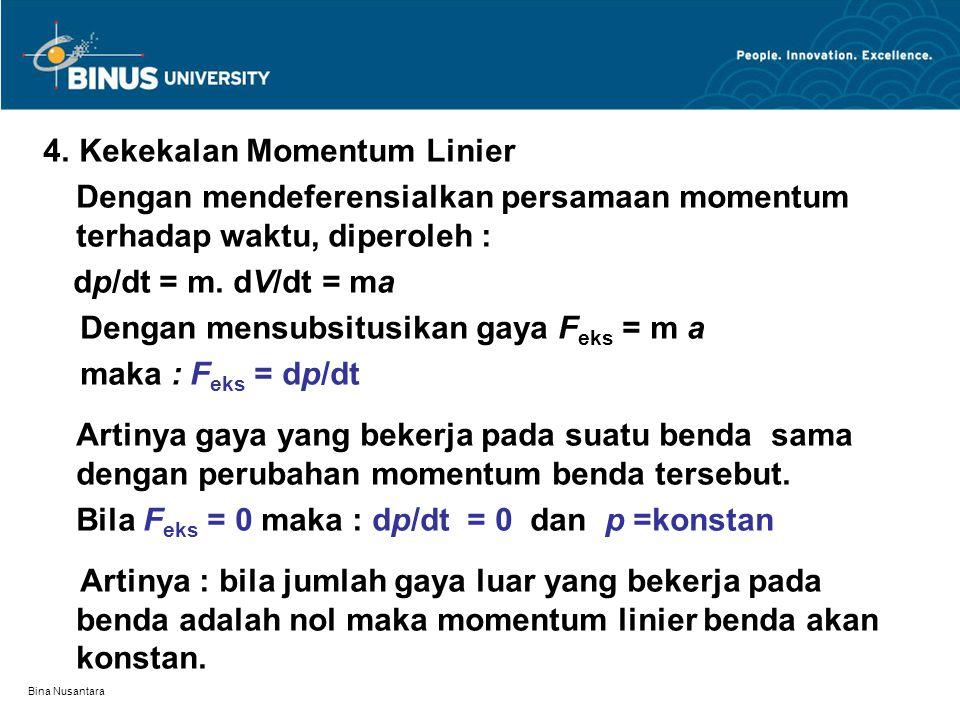Bina Nusantara 4. Kekekalan Momentum Linier Dengan mendeferensialkan persamaan momentum terhadap waktu, diperoleh : dp/dt = m. dV/dt = ma Dengan mensu