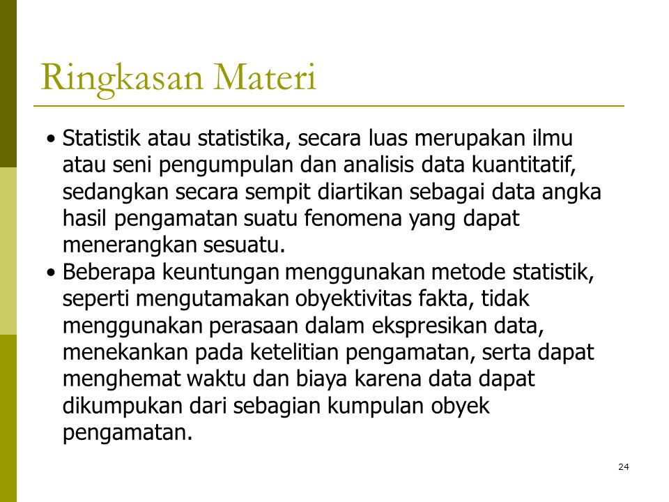 24 Ringkasan Materi Statistik atau statistika, secara luas merupakan ilmu atau seni pengumpulan dan analisis data kuantitatif, sedangkan secara sempit
