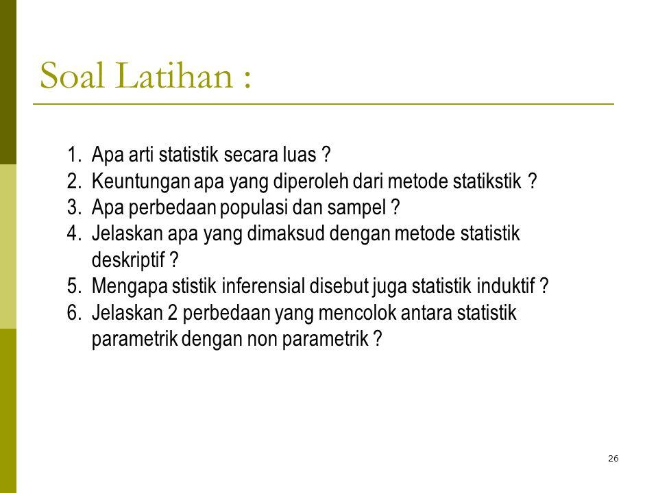 26 1.Apa arti statistik secara luas ? 2.Keuntungan apa yang diperoleh dari metode statikstik ? 3.Apa perbedaan populasi dan sampel ? 4.Jelaskan apa ya