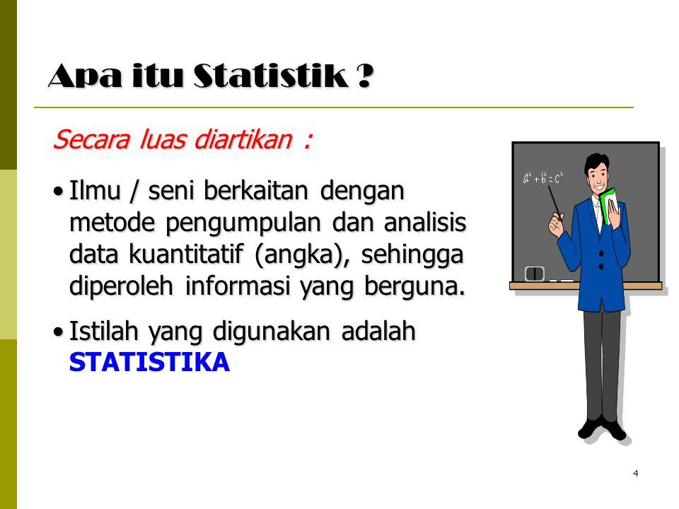 4 Apa itu Statistik ? Ilmu / seni berkaitan dengan metode pengumpulan dan analisis data kuantitatif (angka), sehingga diperoleh informasi yang berguna