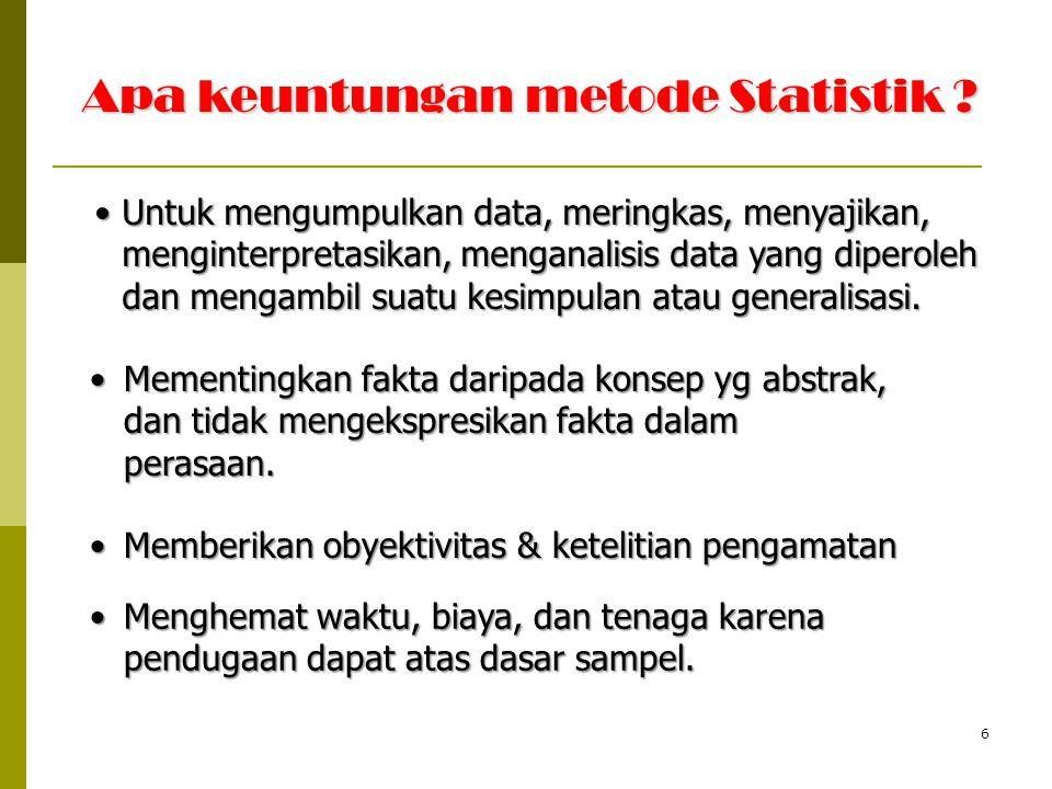 6 Apa keuntungan metode Statistik ? Untuk mengumpulkan data, meringkas, menyajikan, menginterpretasikan, menganalisis data yang diperoleh dan mengambi