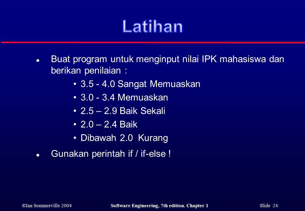 ©Ian Sommerville 2004Software Engineering, 7th edition. Chapter 1 Slide 24 l Buat program untuk menginput nilai IPK mahasiswa dan berikan penilaian :