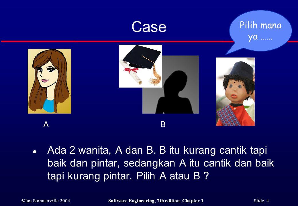 ©Ian Sommerville 2004Software Engineering, 7th edition. Chapter 1 Slide 4 Case l Ada 2 wanita, A dan B. B itu kurang cantik tapi baik dan pintar, seda