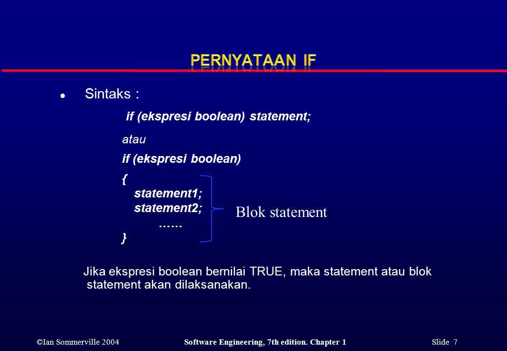 ©Ian Sommerville 2004Software Engineering, 7th edition. Chapter 1 Slide 7 l Sintaks : if (ekspresi boolean) statement; atau if (ekspresi boolean) { st