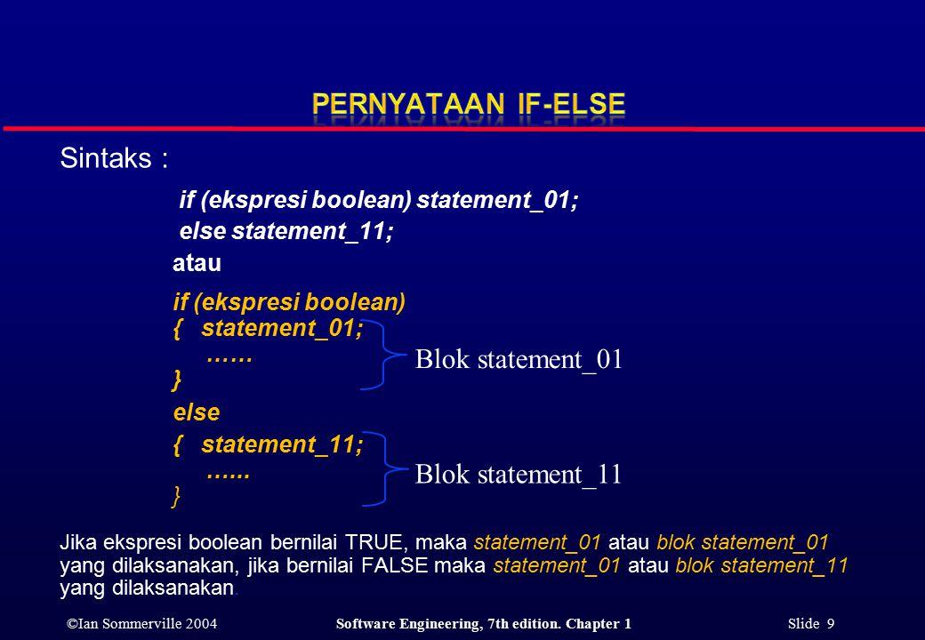 ©Ian Sommerville 2004Software Engineering, 7th edition. Chapter 1 Slide 9 Sintaks : if (ekspresi boolean) statement_01; else statement_11; atau if (ek