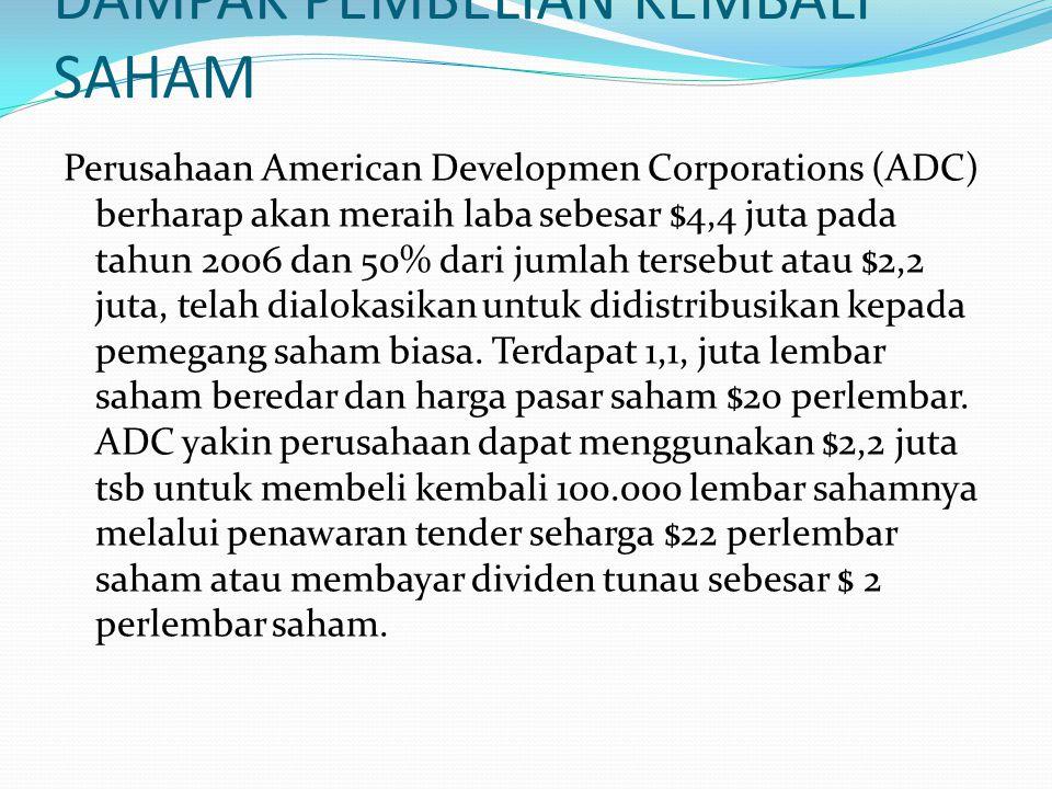 DAMPAK PEMBELIAN KEMBALI SAHAM Perusahaan American Developmen Corporations (ADC) berharap akan meraih laba sebesar $4,4 juta pada tahun 2006 dan 50% dari jumlah tersebut atau $2,2 juta, telah dialokasikan untuk didistribusikan kepada pemegang saham biasa.