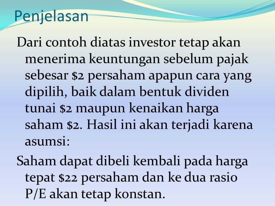 Penjelasan Dari contoh diatas investor tetap akan menerima keuntungan sebelum pajak sebesar $2 persaham apapun cara yang dipilih, baik dalam bentuk dividen tunai $2 maupun kenaikan harga saham $2.
