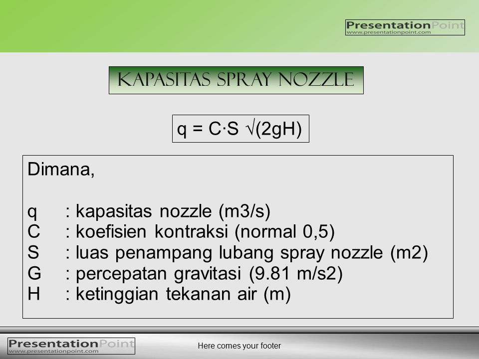 Here comes your footer q = C·S √(2gH) kapasitas SPRAY nozzle Dimana, q : kapasitas nozzle (m3/s) C: koefisien kontraksi (normal 0,5) S: luas penampang