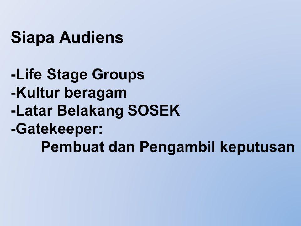 Siapa Audiens -Life Stage Groups -Kultur beragam -Latar Belakang SOSEK -Gatekeeper: Pembuat dan Pengambil keputusan