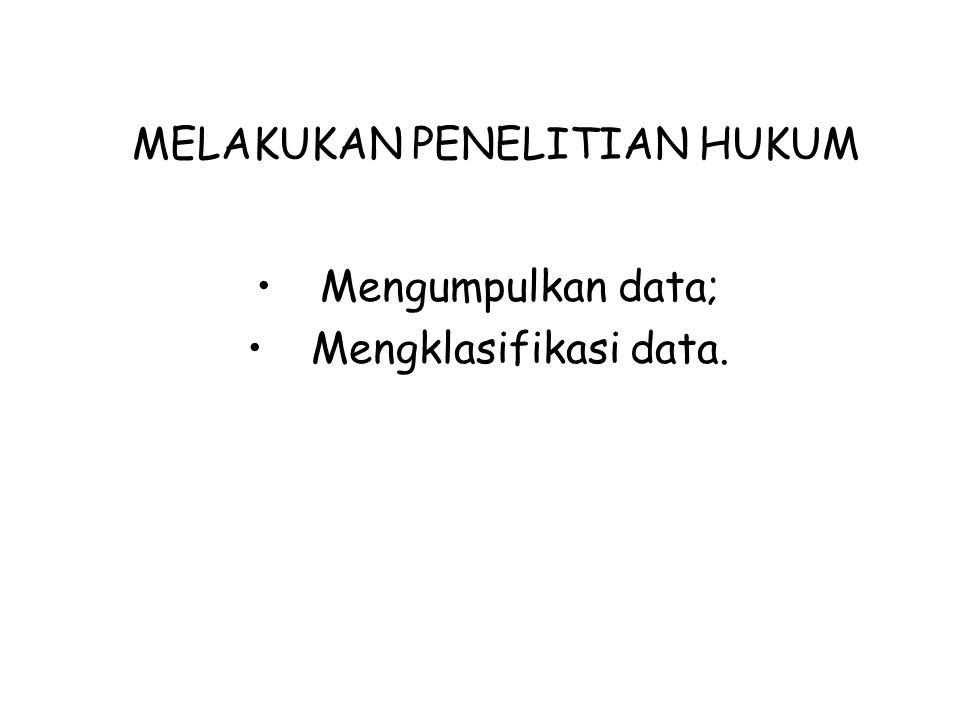 MELAKUKAN PENELITIAN HUKUM Mengumpulkan data; Mengklasifikasi data.
