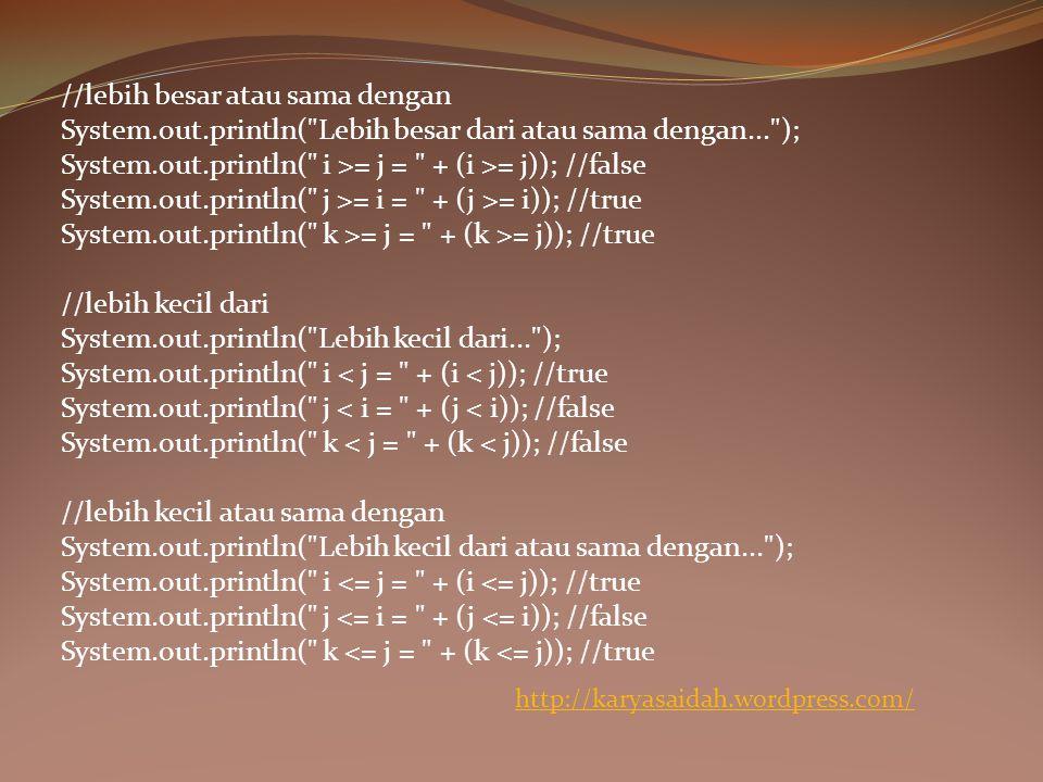 //lebih besar atau sama dengan System.out.println( Lebih besar dari atau sama dengan... ); System.out.println( i >= j = + (i >= j)); //false System.out.println( j >= i = + (j >= i)); //true System.out.println( k >= j = + (k >= j)); //true //lebih kecil dari System.out.println( Lebih kecil dari... ); System.out.println( i < j = + (i < j)); //true System.out.println( j < i = + (j < i)); //false System.out.println( k < j = + (k < j)); //false //lebih kecil atau sama dengan System.out.println( Lebih kecil dari atau sama dengan... ); System.out.println( i <= j = + (i <= j)); //true System.out.println( j <= i = + (j <= i)); //false System.out.println( k <= j = + (k <= j)); //true http://karyasaidah.wordpress.com/