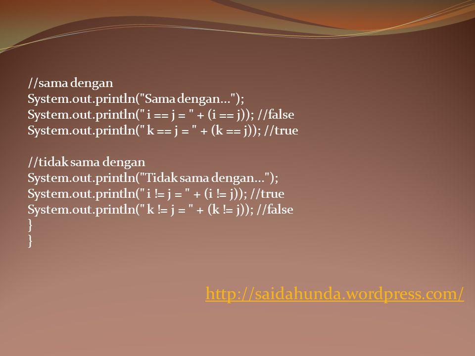 //sama dengan System.out.println( Sama dengan... ); System.out.println( i == j = + (i == j)); //false System.out.println( k == j = + (k == j)); //true //tidak sama dengan System.out.println( Tidak sama dengan... ); System.out.println( i != j = + (i != j)); //true System.out.println( k != j = + (k != j)); //false } http://saidahunda.wordpress.com/