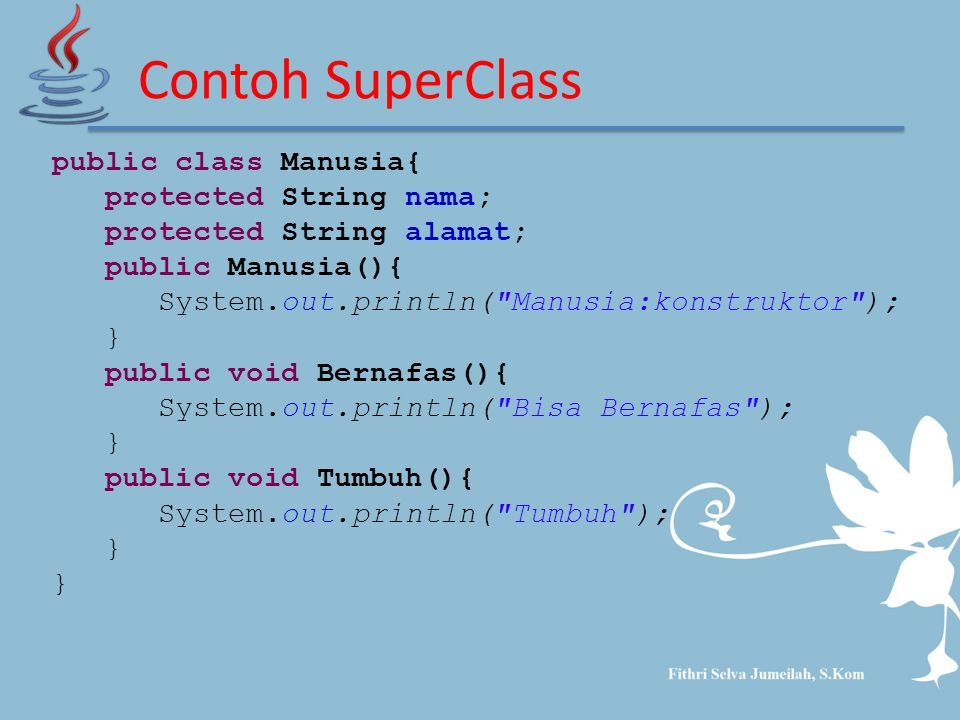 Contoh SuperClass public class Manusia{ protected String nama; protected String alamat; public Manusia(){ System.out.println(