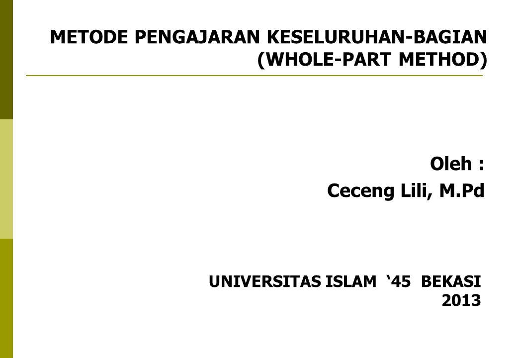 METODE PENGAJARAN KESELURUHAN-BAGIAN (WHOLE-PART METHOD) Oleh : Ceceng Lili, M.Pd UNIVERSITAS ISLAM '45 BEKASI 2013