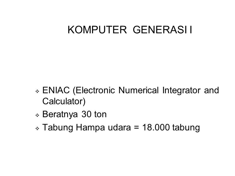 KOMPUTER GENERASI I EENIAC (Electronic Numerical Integrator and Calculator) BBeratnya 30 ton TTabung Hampa udara = 18.000 tabung