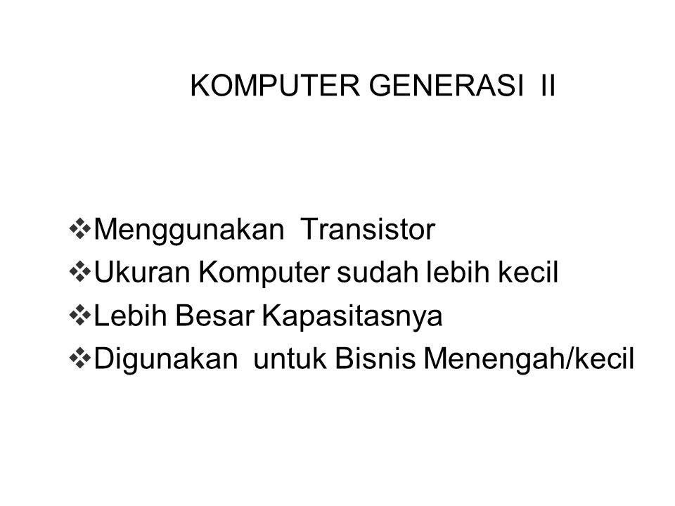 KOMPUTER GENERASI II  Menggunakan Transistor  Ukuran Komputer sudah lebih kecil  Lebih Besar Kapasitasnya  Digunakan untuk Bisnis Menengah/kecil