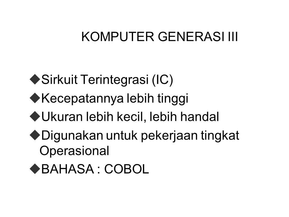 KOMPUTER GENERASI III  Sirkuit Terintegrasi (IC)  Kecepatannya lebih tinggi  Ukuran lebih kecil, lebih handal  Digunakan untuk pekerjaan tingkat Operasional  BAHASA : COBOL