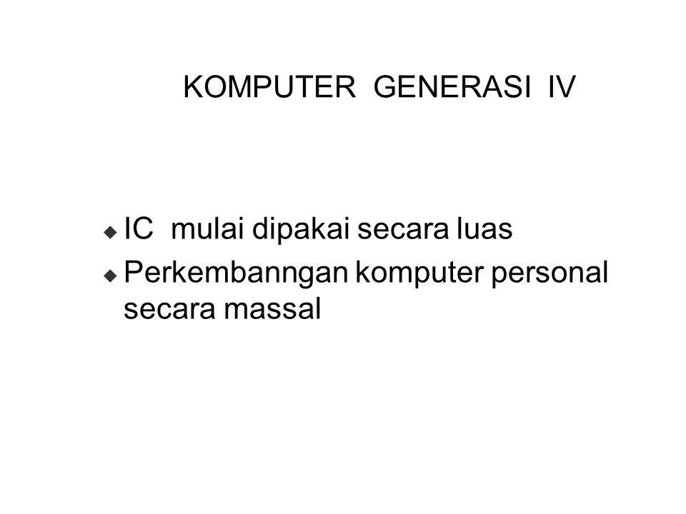KOMPUTER GENERASI IV  IC mulai dipakai secara luas  Perkembanngan komputer personal secara massal