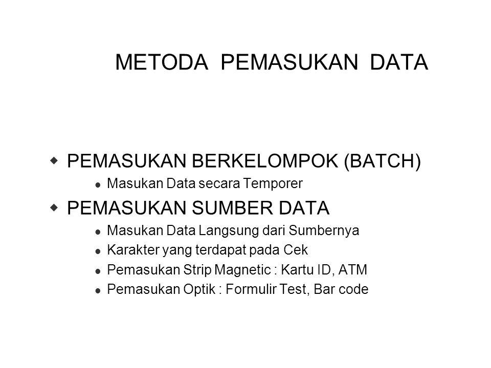 METODA PEMASUKAN DATA  PEMASUKAN BERKELOMPOK (BATCH) Masukan Data secara Temporer  PEMASUKAN SUMBER DATA Masukan Data Langsung dari Sumbernya Karakter yang terdapat pada Cek Pemasukan Strip Magnetic : Kartu ID, ATM Pemasukan Optik : Formulir Test, Bar code