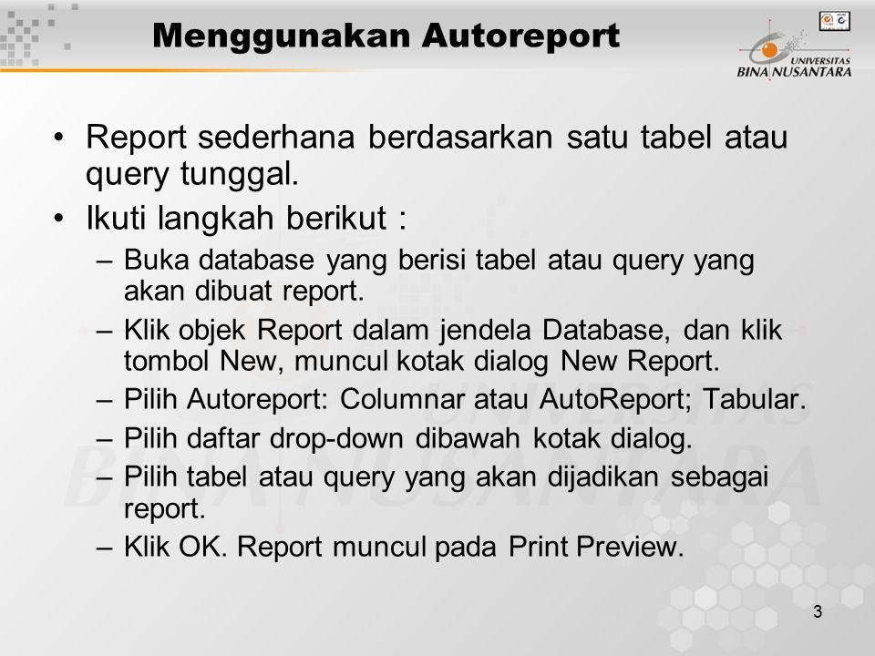 3 Menggunakan Autoreport Report sederhana berdasarkan satu tabel atau query tunggal. Ikuti langkah berikut : –Buka database yang berisi tabel atau que