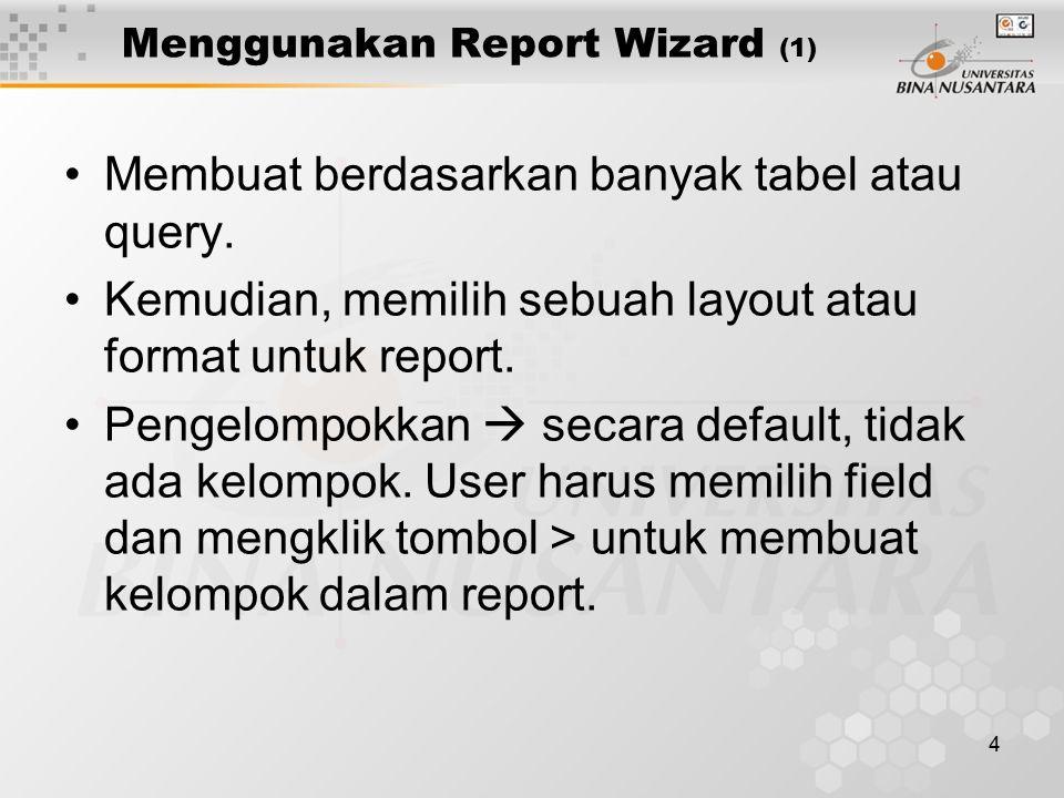 4 Menggunakan Report Wizard (1) Membuat berdasarkan banyak tabel atau query. Kemudian, memilih sebuah layout atau format untuk report. Pengelompokkan