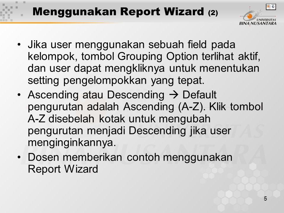 5 Menggunakan Report Wizard (2) Jika user menggunakan sebuah field pada kelompok, tombol Grouping Option terlihat aktif, dan user dapat mengkliknya un