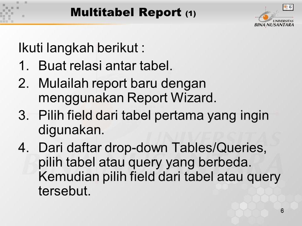 6 Multitabel Report (1) Ikuti langkah berikut : 1.Buat relasi antar tabel. 2.Mulailah report baru dengan menggunakan Report Wizard. 3.Pilih field dari