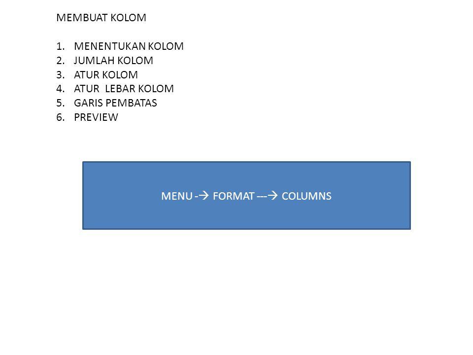 MEMBUAT KOLOM 1.MENENTUKAN KOLOM 2.JUMLAH KOLOM 3.ATUR KOLOM 4.ATUR LEBAR KOLOM 5.GARIS PEMBATAS 6.PREVIEW MENU -  FORMAT ---  COLUMNS