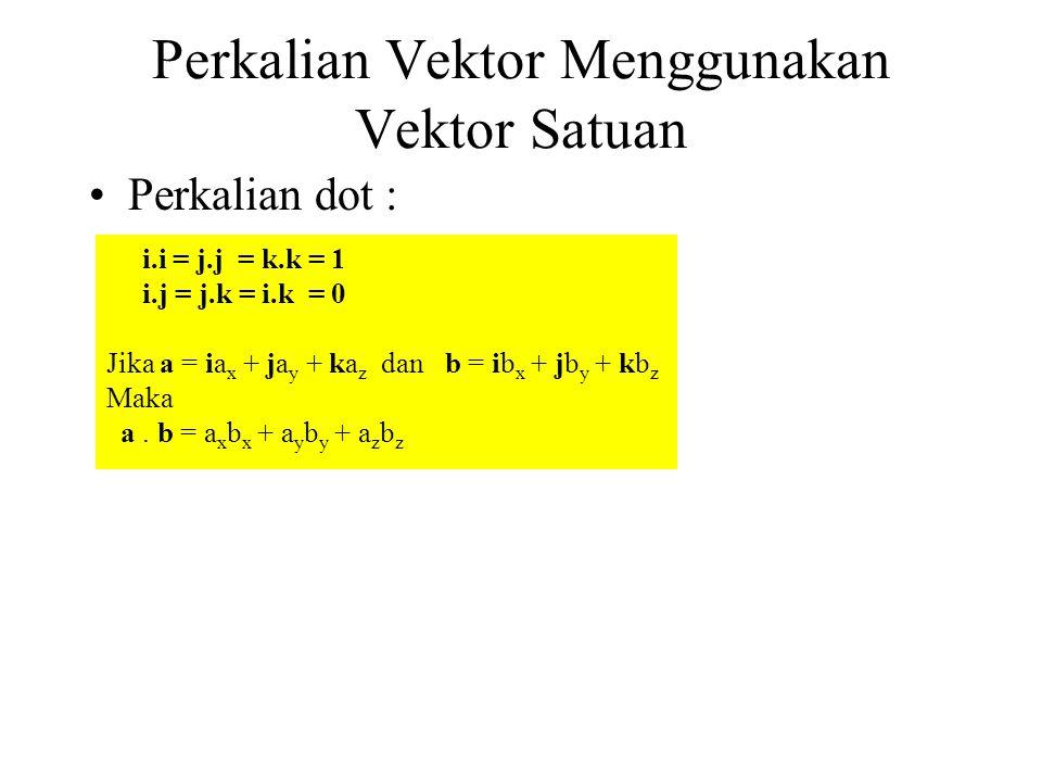 Perkalian Vektor Menggunakan Vektor Satuan Perkalian dot : i.i = j.j = k.k = 1 i.j = j.k = i.k = 0 Jika a = ia x + ja y + ka z dan b = ib x + jb y + k