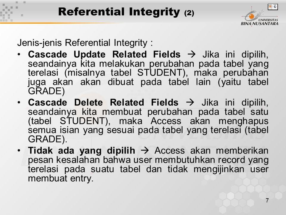 7 Referential Integrity (2) Jenis-jenis Referential Integrity : Cascade Update Related Fields  Jika ini dipilih, seandainya kita melakukan perubahan pada tabel yang terelasi (misalnya tabel STUDENT), maka perubahan juga akan akan dibuat pada tabel lain (yaitu tabel GRADE) Cascade Delete Related Fields  Jika ini dipilih, seandainya kita membuat perubahan pada tabel satu (tabel STUDENT), maka Access akan menghapus semua isian yang sesuai pada tabel yang terelasi (tabel GRADE).