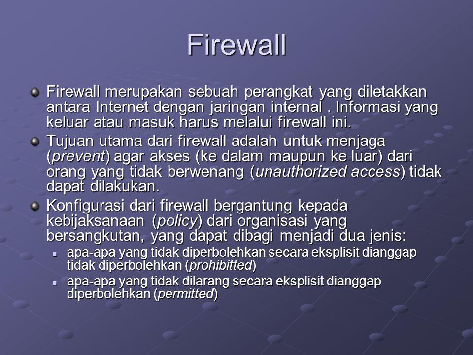 Firewall Firewall merupakan sebuah perangkat yang diletakkan antara Internet dengan jaringan internal. Informasi yang keluar atau masuk harus melalui