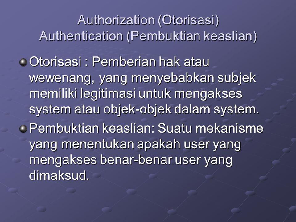 Authorization (Otorisasi) Authentication (Pembuktian keaslian) Otorisasi : Pemberian hak atau wewenang, yang menyebabkan subjek memiliki legitimasi un