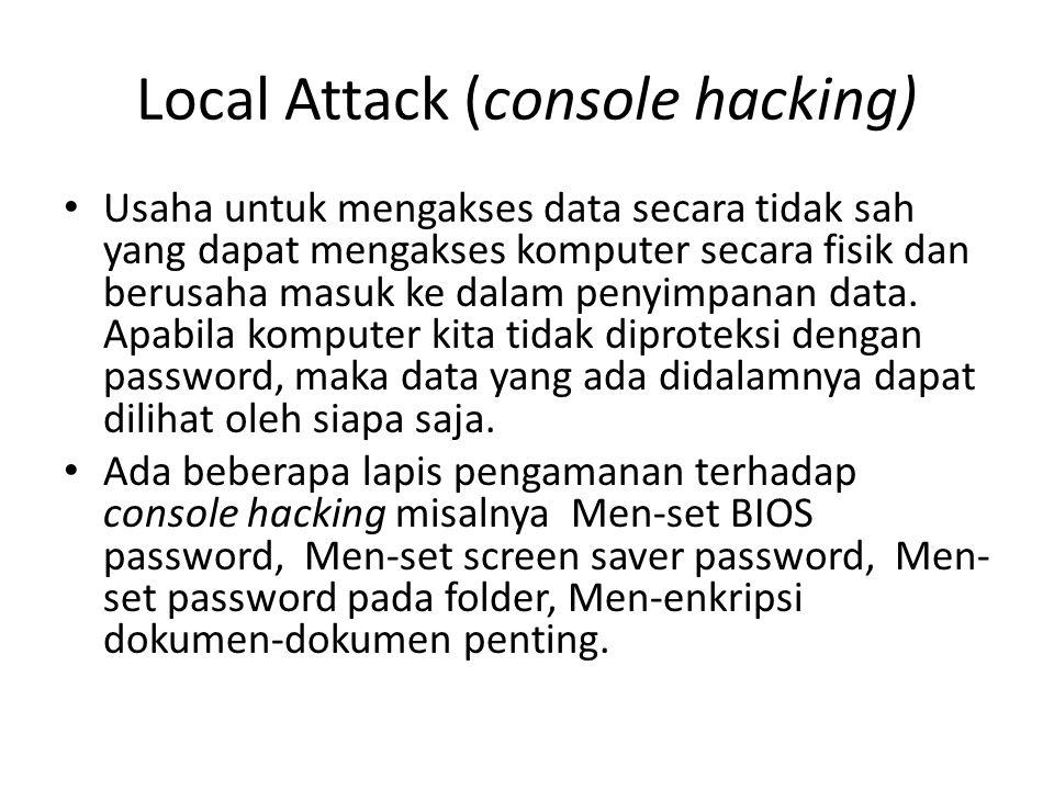 Local Attack (console hacking) Usaha untuk mengakses data secara tidak sah yang dapat mengakses komputer secara fisik dan berusaha masuk ke dalam peny