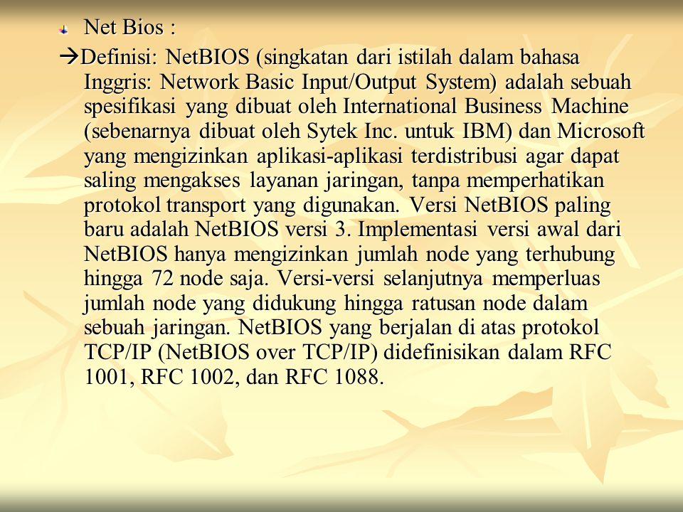 Net Bios :  Definisi: NetBIOS (singkatan dari istilah dalam bahasa Inggris: Network Basic Input/Output System) adalah sebuah spesifikasi yang dibuat
