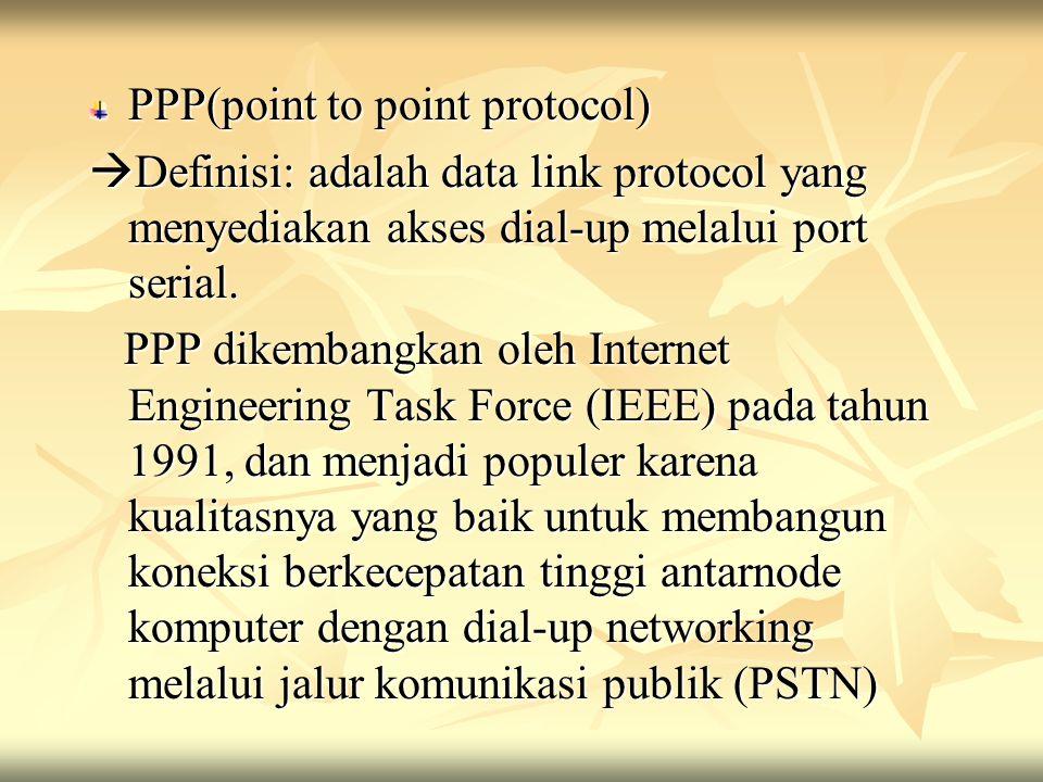 PPP(point to point protocol)  Definisi: adalah data link protocol yang menyediakan akses dial-up melalui port serial. PPP dikembangkan oleh Internet