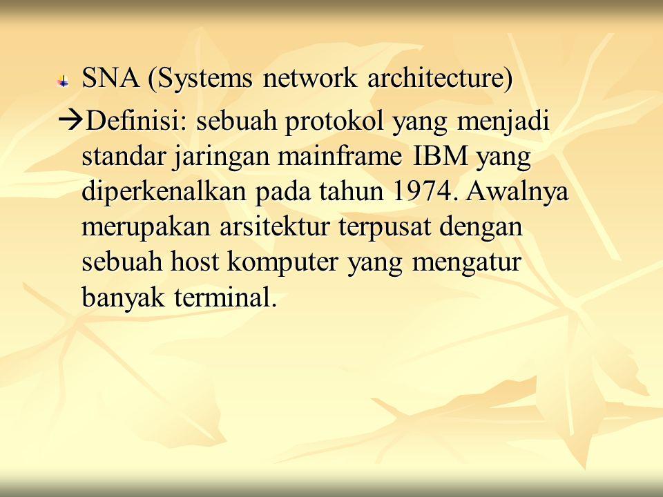 SNA (Systems network architecture)  Definisi: sebuah protokol yang menjadi standar jaringan mainframe IBM yang diperkenalkan pada tahun 1974. Awalnya