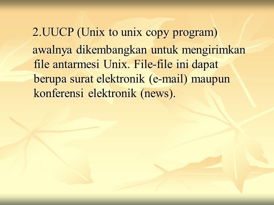 2.UUCP (Unix to unix copy program) 2.UUCP (Unix to unix copy program) awalnya dikembangkan untuk mengirimkan file antarmesi Unix. File-file ini dapat