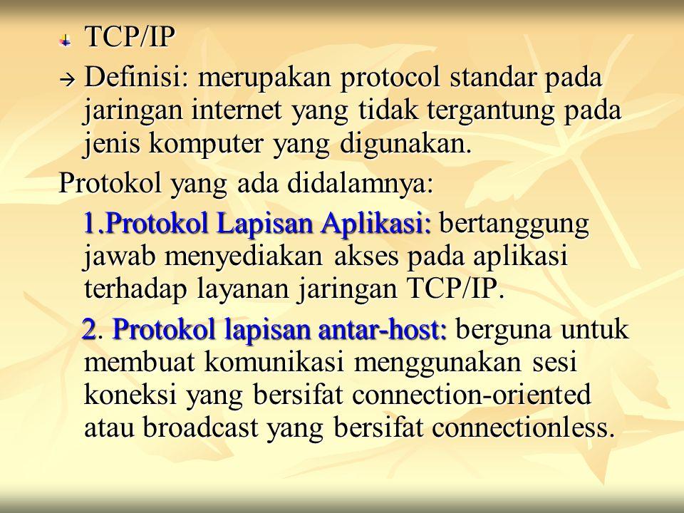 TCP/IP  Definisi: merupakan protocol standar pada jaringan internet yang tidak tergantung pada jenis komputer yang digunakan. Protokol yang ada didal