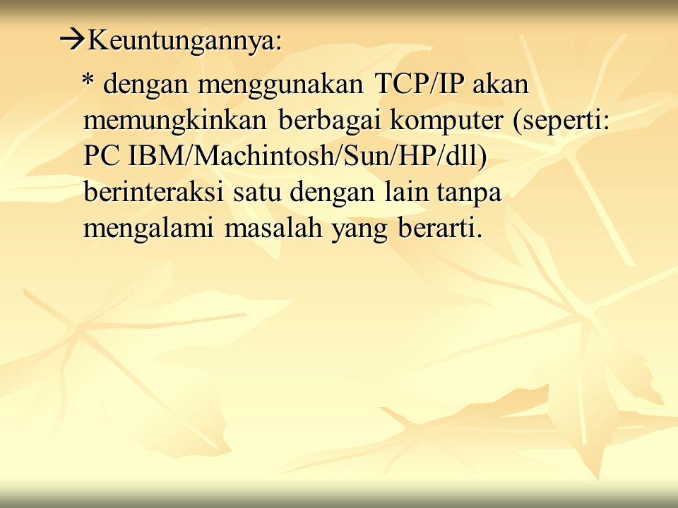  Keuntungannya: * dengan menggunakan TCP/IP akan memungkinkan berbagai komputer (seperti: PC IBM/Machintosh/Sun/HP/dll) berinteraksi satu dengan lain