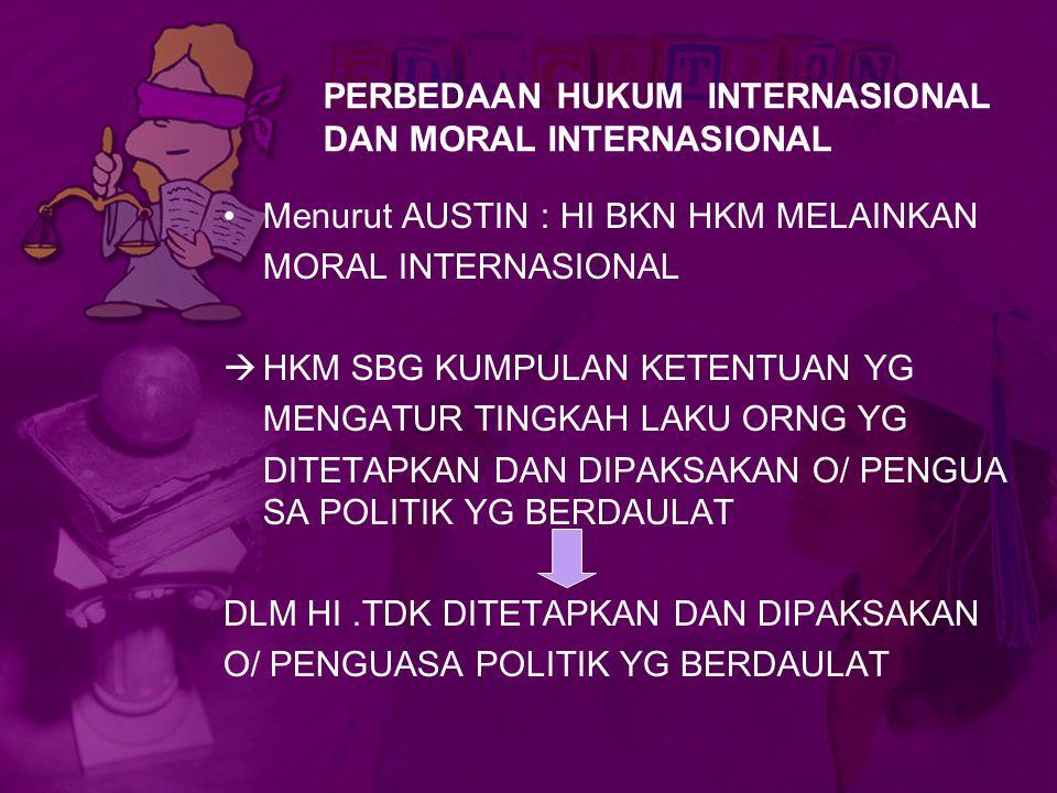 PERBEDAAN HUKUM INTERNASIONAL DAN MORAL INTERNASIONAL Menurut AUSTIN : HI BKN HKM MELAINKAN MORAL INTERNASIONAL  HKM SBG KUMPULAN KETENTUAN YG MENGAT