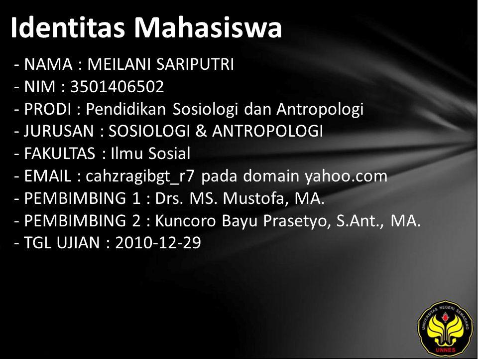 Identitas Mahasiswa - NAMA : MEILANI SARIPUTRI - NIM : 3501406502 - PRODI : Pendidikan Sosiologi dan Antropologi - JURUSAN : SOSIOLOGI & ANTROPOLOGI - FAKULTAS : Ilmu Sosial - EMAIL : cahzragibgt_r7 pada domain yahoo.com - PEMBIMBING 1 : Drs.