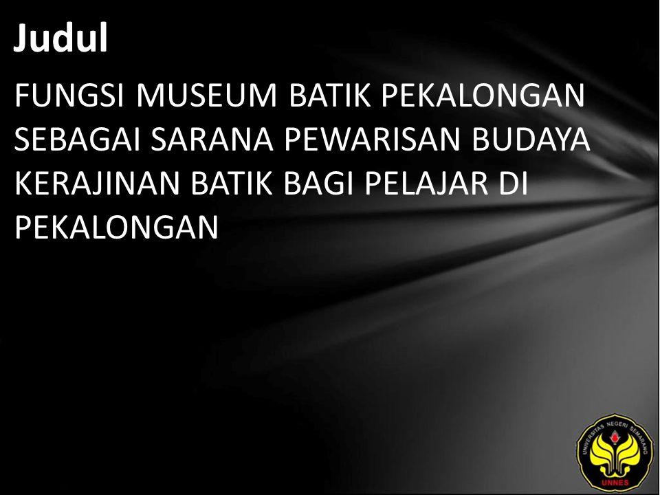 Judul FUNGSI MUSEUM BATIK PEKALONGAN SEBAGAI SARANA PEWARISAN BUDAYA KERAJINAN BATIK BAGI PELAJAR DI PEKALONGAN