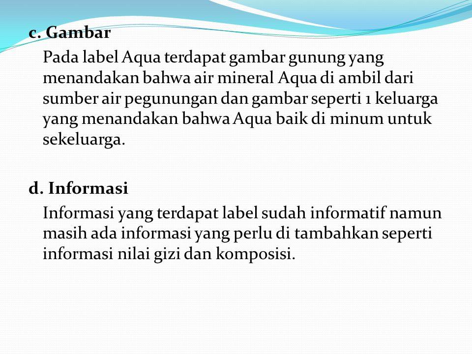 c. Gambar Pada label Aqua terdapat gambar gunung yang menandakan bahwa air mineral Aqua di ambil dari sumber air pegunungan dan gambar seperti 1 kelua