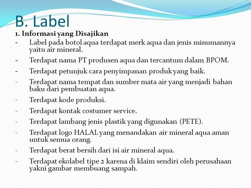 B. Label 1. Informasi yang Disajikan -Label pada botol aqua terdapat merk aqua dan jenis minumannya yaitu air mineral. -Terdapat nama PT produsen aqua