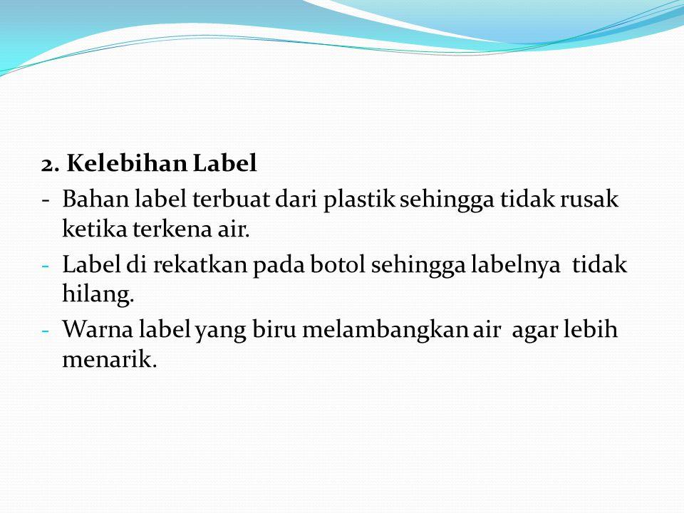 2.Kelebihan Label -Bahan label terbuat dari plastik sehingga tidak rusak ketika terkena air.